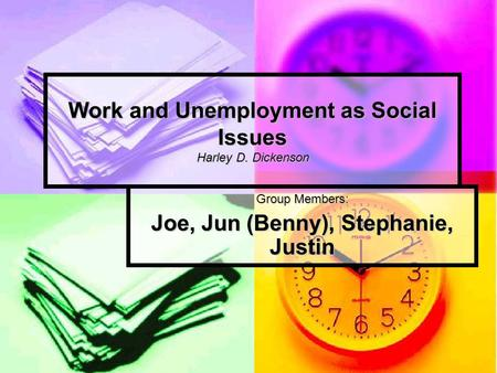 Work and Unemployment as Social Issues Harley D. Dickenson Group Members: Joe, Jun (Benny), Stephanie, Justin.