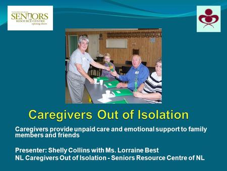Caregivers provide unpaid care and emotional support to family members and friends Presenter: Shelly Collins with Ms. Lorraine Best NL Caregivers Out of.