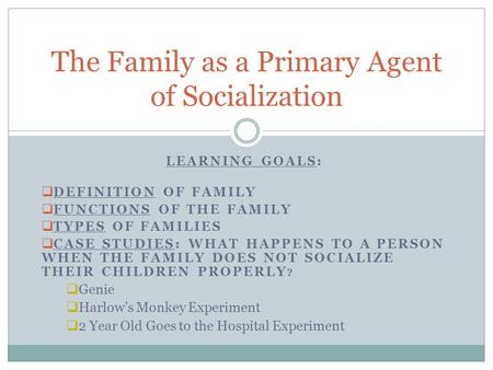 LEARNING GOALS:  DEFINITION OF FAMILY  FUNCTIONS OF THE FAMILY  TYPES OF FAMILIES  CASE STUDIES: WHAT HAPPENS TO A PERSON WHEN THE FAMILY DOES NOT.