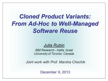 Cloned Product Variants: From Ad-Hoc to Well-Managed Software Reuse Julia Rubin IBM Research - Haifa, Israel University of Toronto, Canada December 9,