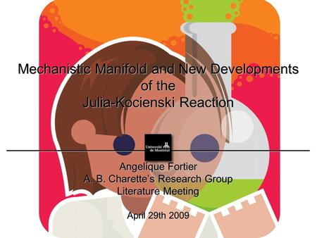Mechanistic Manifold and New Developments of the Julia-Kocienski Reaction Angelique Fortier A. B. Charette's Research Group Literature Meeting April 29th.