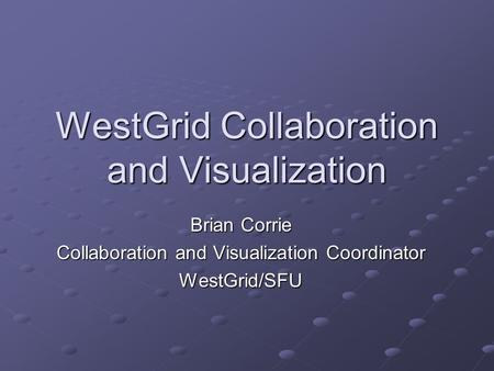 WestGrid Collaboration and Visualization Brian Corrie Collaboration and Visualization Coordinator WestGrid/SFU.