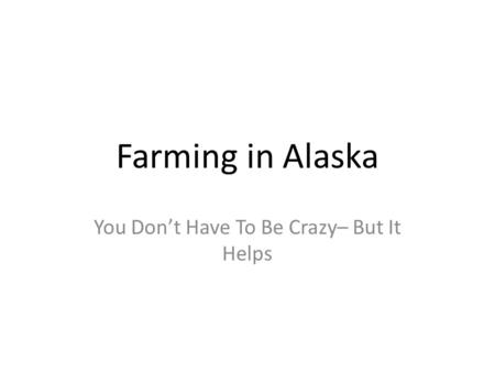 Farming in Alaska You Don't Have To Be Crazy– But It Helps.