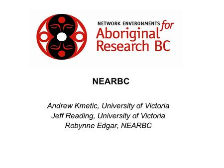 Andrew Kmetic, University of Victoria Jeff Reading, University of Victoria Robynne Edgar, NEARBC NEARBC.