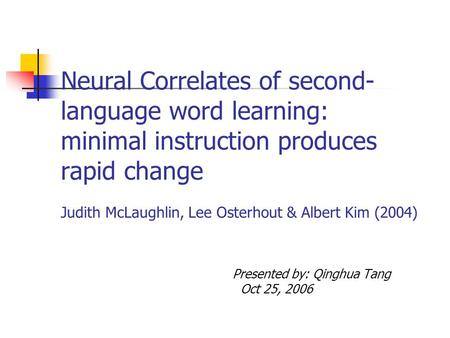 Neural Correlates of second- language word learning: minimal instruction produces rapid change Judith McLaughlin, Lee Osterhout & Albert Kim (2004) Presented.