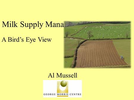 Milk Supply Management: Al Mussell A Bird's Eye View.