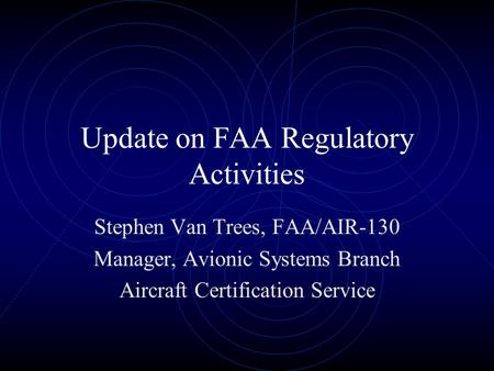 Update on FAA Regulatory Activities Stephen Van Trees, FAA/AIR-130 Manager, Avionic Systems Branch Aircraft Certification Service.