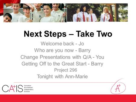 Next Steps – Take Two Welcome back - Jo Who are you now - Barry Change Presentations with Q/A - You Getting Off to the Great Start - Barry Project 296.