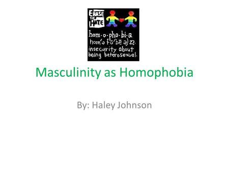 "Masculinity as Homophobia By: Haley Johnson. Michael S Kimmel's definition of Homophobia ""...I view masculinity as a constantly changing collection of."