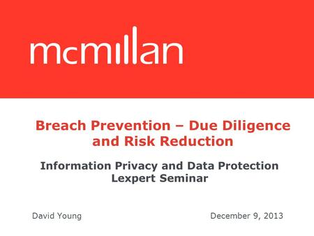 Information Privacy and Data Protection Lexpert Seminar David YoungDecember 9, 2013 Breach Prevention – Due Diligence and Risk Reduction.