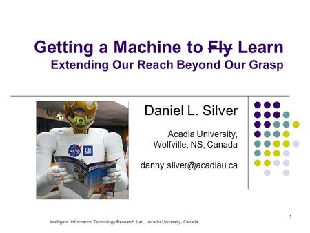 Intelligent Information Technology Research Lab, Acadia University, Canada 1 Getting a Machine to Fly Learn Extending Our Reach Beyond Our Grasp Daniel.