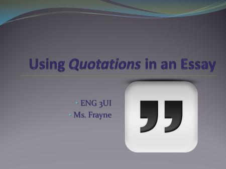 ENG 3UI ENG 3UI Ms. Frayne Ms. Frayne. A quotation is A quotation is any words you are directly copying into your essay from either a primary or secondary.