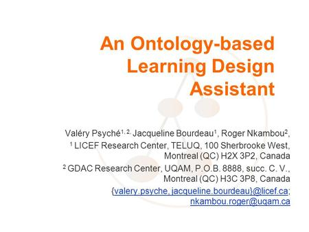 An Ontology-based Learning Design Assistant Valéry Psyché 1, 2, Jacqueline Bourdeau 1, Roger Nkambou 2, 1 LICEF Research Center, TELUQ, 100 Sherbrooke.