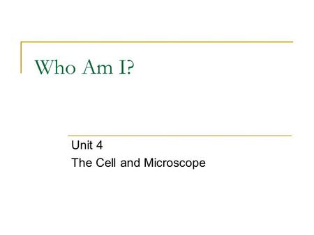 Who Am I? Unit 4 The Cell and Microscope. Who Am I? I am the powerhouse of the cell. I am in the shape of a bean.