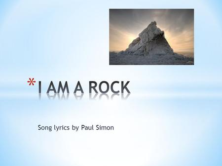 "Song lyrics by Paul Simon. * ""I am alone"" * ""I am a Rock"" * I am an island"" * ""I've built walls…none may penetrate"" * ""Friendship causes pain"" * ""I touch."