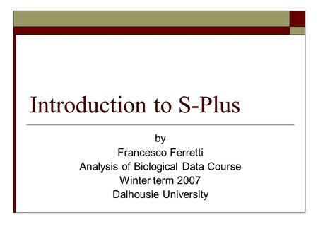 Introduction to S-Plus by Francesco Ferretti Analysis of Biological Data Course Winter term 2007 Dalhousie University.
