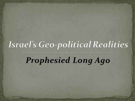 Prophesied Long Ago. This morning's chapter in our exploration of Israel and her future is intended to explain the implications of the present day geopolitical.