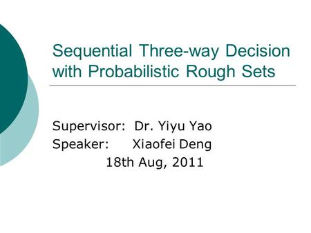 Sequential Three-way Decision with Probabilistic Rough Sets Supervisor: Dr. Yiyu Yao Speaker: Xiaofei Deng 18th Aug, 2011.