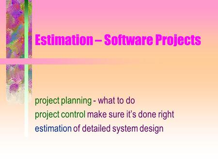 Estimation – Software Projects project planning - what to do project control make sure it's done right estimation of detailed system design.
