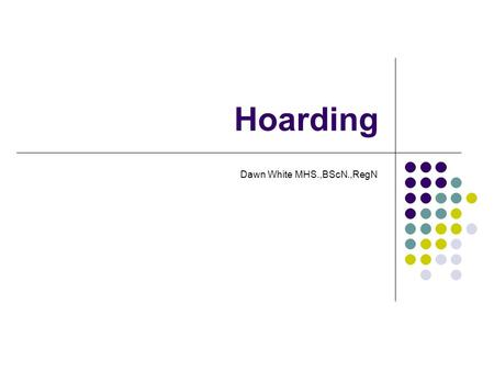Hoarding Dawn White MHS.,BScN.,RegN. Did You Know Hoarding is not limited to social class, race, culture or education level Interventions are normally.
