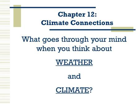 Chapter 12: Climate Connections What goes through your mind when you think about WEATHER and CLIMATE?
