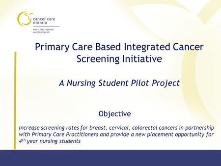 Primary Care Based Integrated Cancer Screening Initiative A Nursing Student Pilot Project Increase screening rates for breast, cervical, colorectal cancers.
