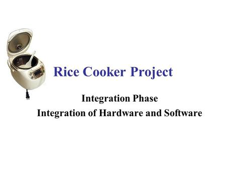 Rice Cooker Project Integration Phase Integration of Hardware and Software.