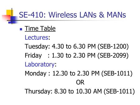 SE-410: Wireless LANs & MANs Time Table Lectures: Tuesday: 4.30 to 6.30 PM (SEB-1200) Friday: 1.30 to 2.30 PM (SEB-2099) Laboratory: Monday : 12.30 to.