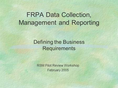 FRPA Data Collection, Management and Reporting Defining the Business Requirements RSM Pilot Review Workshop February 2005.