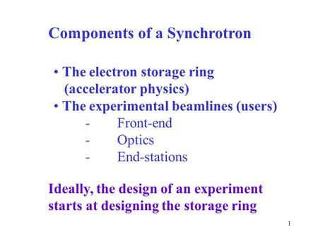 1 Components of a Synchrotron The electron storage ring (accelerator physics) The experimental beamlines (users) -Front-end -Optics -End-stations Ideally,