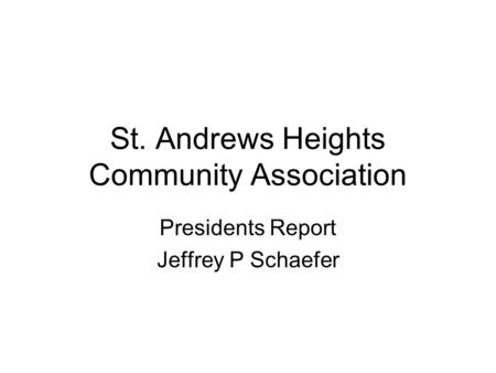 St. Andrews Heights Community Association Presidents Report Jeffrey P Schaefer.