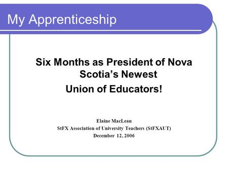 My Apprenticeship Six Months as President of Nova Scotia's Newest Union of Educators! Elaine MacLean StFX Association of University Teachers (StFXAUT)