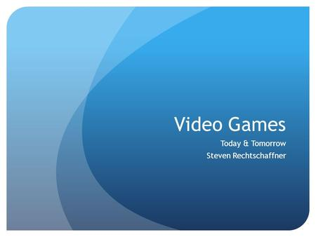 Video Games Today & Tomorrow Steven Rechtschaffner.