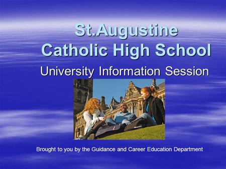 St.Augustine Catholic High School University Information Session Brought to you by the Guidance and Career Education Department.