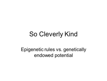 So Cleverly Kind Epigenetic rules vs. genetically endowed potential.