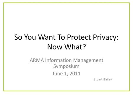 So You Want To Protect Privacy: Now What? ARMA Information Management Symposium June 1, 2011 Stuart Bailey.