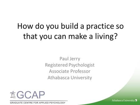 How do you build a practice so that you can make a living? Paul Jerry Registered Psychologist Associate Professor Athabasca University.