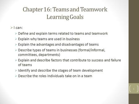 Chapter 16: Teams and Teamwork Learning Goals  I can:  Define and explain terms related to teams and teamwork  Explain why teams are used in business.