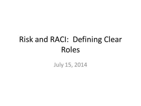Risk and RACI: Defining Clear Roles July 15, 2014.