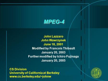 MPEG-4 CS Division University of California at Berkeley www.cs.berkeley.edu/~johnw John Lazzaro John Wawrzynek June 18, 2001 Modified by Francois Thibault.