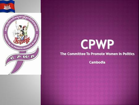 Committee to Promote Women in Politics 2 Mrs. Ros Sopheap CPWP Members Mrs. Pok Nanda Mrs. Eng Netra Mr. Kul Panha Mr. Hang Puthea Mrs. Thida Khus H.E.