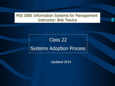 Class 22 Systems Adoption Process MIS 2000 Information Systems for Management Instructor: Bob Travica Updated 2014.