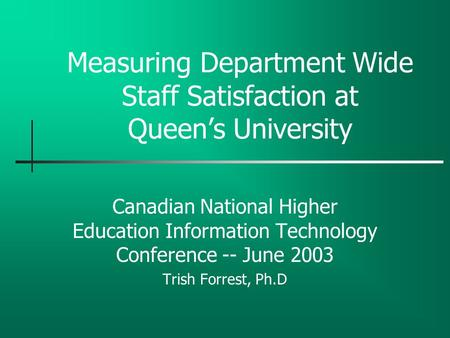 Measuring Department Wide Staff Satisfaction at Queen's University Canadian National Higher Education Information Technology Conference -- June 2003 Trish.