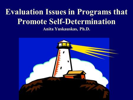 Evaluation Issues in Programs that Promote Self-Determination Anita Yuskauskas, Ph.D.