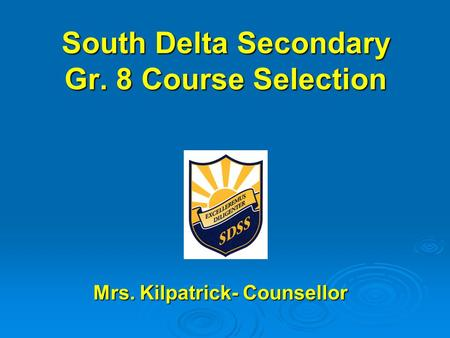 South Delta Secondary Gr. 8 Course Selection Mrs. Kilpatrick- Counsellor Mrs. Kilpatrick- Counsellor.