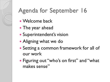 Agenda for September 16 Welcome back The year ahead Superintendent's vision Aligning what we do Setting a common framework for all of our work Figuring.