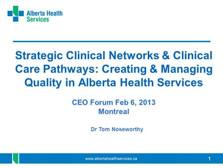 11 Strategic Clinical Networks & Clinical Care Pathways: Creating & Managing Quality in Alberta Health Services CEO Forum Feb 6, 2013 Montreal Dr Tom Noseworthy.
