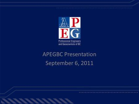 APEGBC Presentation September 6, 2011. The Association of Professional Engineers & Geoscientists of BC APEGBC is the self-regulating body, authorized.