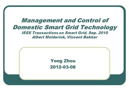 Management and Control of Domestic Smart Grid Technology IEEE Transactions on Smart Grid, Sep. 2010 Albert Molderink, Vincent Bakker Yong Zhou 2012-03-08.