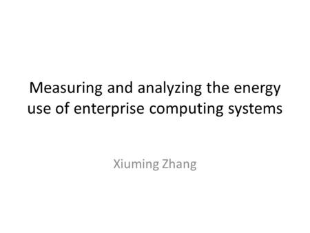 Measuring and analyzing the energy use of enterprise computing systems Xiuming Zhang.